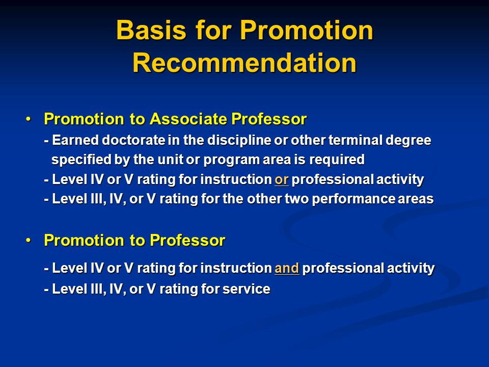 Basis for Promotion Recommendation Promotion to Associate ProfessorPromotion to Associate Professor - Earned doctorate in the discipline or other terminal degree specified by the unit or program area is required specified by the unit or program area is required - Level IV or V rating for instruction or professional activity - Level III, IV, or V rating for the other two performance areas Promotion to ProfessorPromotion to Professor - Level IV or V rating for instruction and professional activity - Level III, IV, or V rating for service