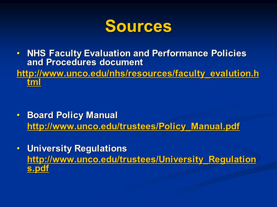 Sources NHS Faculty Evaluation and Performance Policies and Procedures documentNHS Faculty Evaluation and Performance Policies and Procedures document http://www.unco.edu/nhs/resources/faculty_evalution.h tml http://www.unco.edu/nhs/resources/faculty_evalution.h tml Board Policy ManualBoard Policy Manual http://www.unco.edu/trustees/Policy_Manual.pdf University RegulationsUniversity Regulations http://www.unco.edu/trustees/University_Regulation s.pdf http://www.unco.edu/trustees/University_Regulation s.pdf