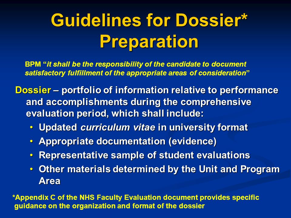 Guidelines for Dossier* Preparation Dossier – portfolio of information relative to performance and accomplishments during the comprehensive evaluation period, which shall include: Updated curriculum vitae in university formatUpdated curriculum vitae in university format Appropriate documentation (evidence)Appropriate documentation (evidence) Representative sample of student evaluationsRepresentative sample of student evaluations Other materials determined by the Unit and Program AreaOther materials determined by the Unit and Program Area BPM it shall be the responsibility of the candidate to document satisfactory fulfillment of the appropriate areas of consideration *Appendix C of the NHS Faculty Evaluation document provides specific guidance on the organization and format of the dossier