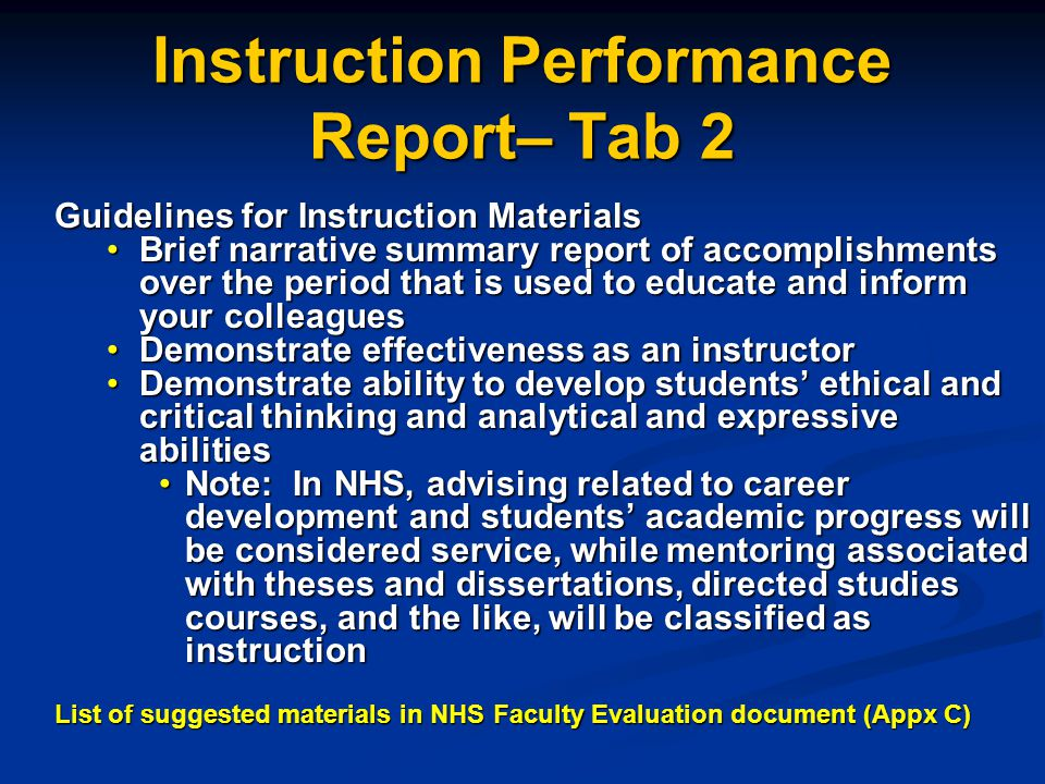Instruction Performance Report– Tab 2 Guidelines for Instruction Materials Brief narrative summary report of accomplishments over the period that is used to educate and inform your colleaguesBrief narrative summary report of accomplishments over the period that is used to educate and inform your colleagues Demonstrate effectiveness as an instructorDemonstrate effectiveness as an instructor Demonstrate ability to develop students ethical and critical thinking and analytical and expressive abilitiesDemonstrate ability to develop students ethical and critical thinking and analytical and expressive abilities Note: In NHS, advising related to career development and students academic progress will be considered service, while mentoring associated with theses and dissertations, directed studies courses, and the like, will be classified as instructionNote: In NHS, advising related to career development and students academic progress will be considered service, while mentoring associated with theses and dissertations, directed studies courses, and the like, will be classified as instruction List of suggested materials in NHS Faculty Evaluation document (Appx C)