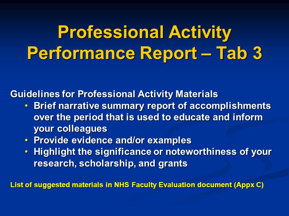 Professional Activity Performance Report – Tab 3 Guidelines for Professional Activity Materials Brief narrative summary report of accomplishments over the period that is used to educate and inform your colleaguesBrief narrative summary report of accomplishments over the period that is used to educate and inform your colleagues Provide evidence and/or examplesProvide evidence and/or examples Highlight the significance or noteworthiness of your research, scholarship, and grantsHighlight the significance or noteworthiness of your research, scholarship, and grants List of suggested materials in NHS Faculty Evaluation document (Appx C)