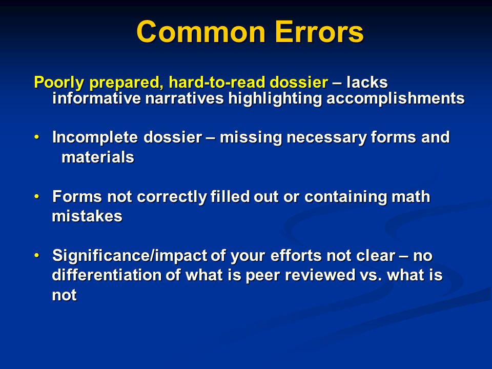 Common Errors Poorly prepared, hard-to-read dossier – lacks informative narratives highlighting accomplishments Incomplete dossier – missing necessary forms andIncomplete dossier – missing necessary forms and materials materials Forms not correctly filled out or containing mathForms not correctly filled out or containing math mistakes mistakes Significance/impact of your efforts not clear – noSignificance/impact of your efforts not clear – no differentiation of what is peer reviewed vs.