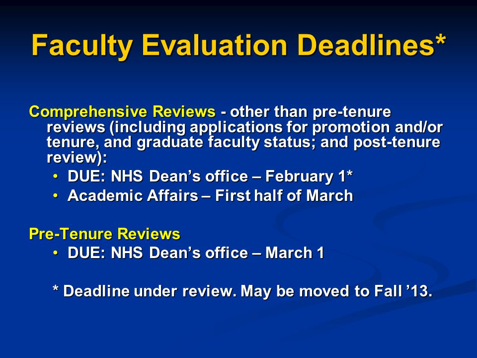 Faculty Evaluation Deadlines* Comprehensive Reviews - other than pre-tenure reviews (including applications for promotion and/or tenure, and graduate faculty status; and post-tenure review): DUE: NHS Deans office – February 1*DUE: NHS Deans office – February 1* Academic Affairs – First half of MarchAcademic Affairs – First half of March Pre-Tenure Reviews DUE: NHS Deans office – March 1DUE: NHS Deans office – March 1 * Deadline under review.