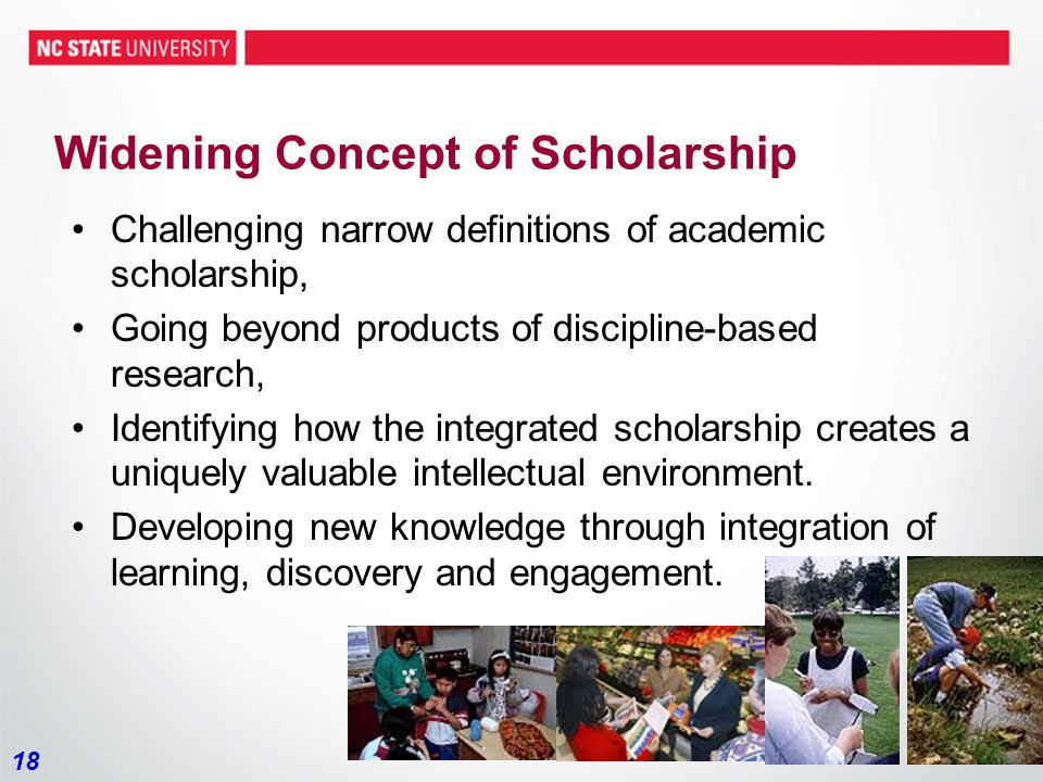 18 Widening Concept of Scholarship Challenging narrow definitions of academic scholarship, Going beyond products of discipline-based research, Identifying how the integrated scholarship creates a uniquely valuable intellectual environment.