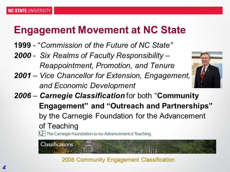 4 Engagement Movement at NC State 1999 - Commission of the Future of NC State 2000 - Six Realms of Faculty Responsibility – Reappointment, Promotion, and Tenure 2001 – Vice Chancellor for Extension, Engagement, and Economic Development 2006 – Carnegie Classification for both Community Engagement and Outreach and Partnerships by the Carnegie Foundation for the Advancement of Teaching 2008 Community Engagement Classification