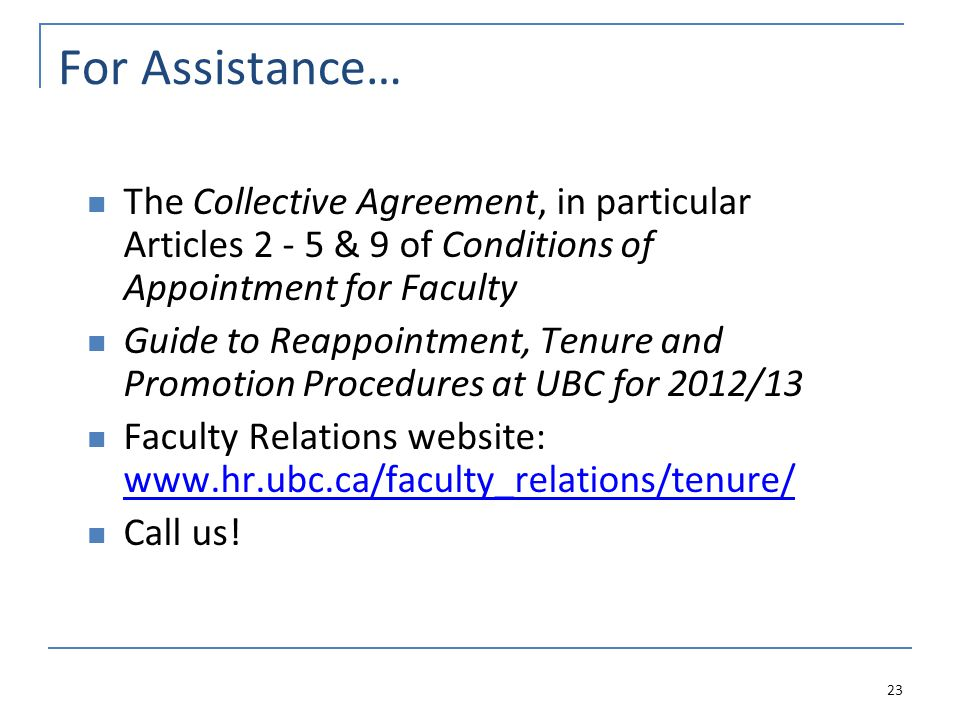 For Assistance… The Collective Agreement, in particular Articles 2 - 5 & 9 of Conditions of Appointment for Faculty Guide to Reappointment, Tenure and Promotion Procedures at UBC for 2012/13 Faculty Relations website: www.hr.ubc.ca/faculty_relations/tenure/ www.hr.ubc.ca/faculty_relations/tenure/ Call us.