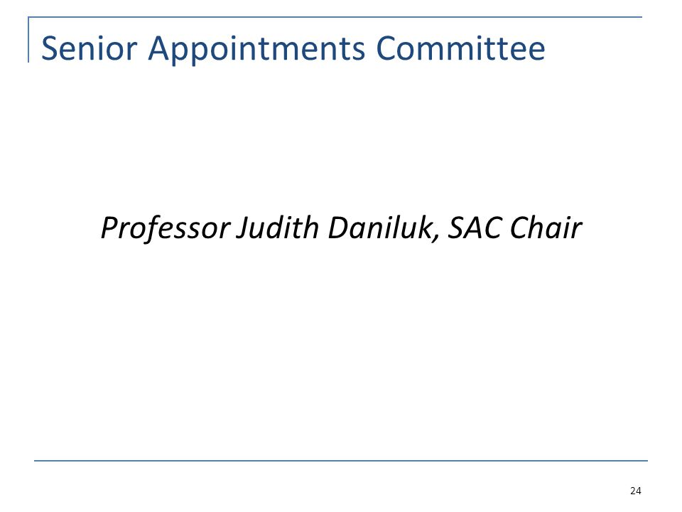 Senior Appointments Committee Professor Judith Daniluk, SAC Chair 24
