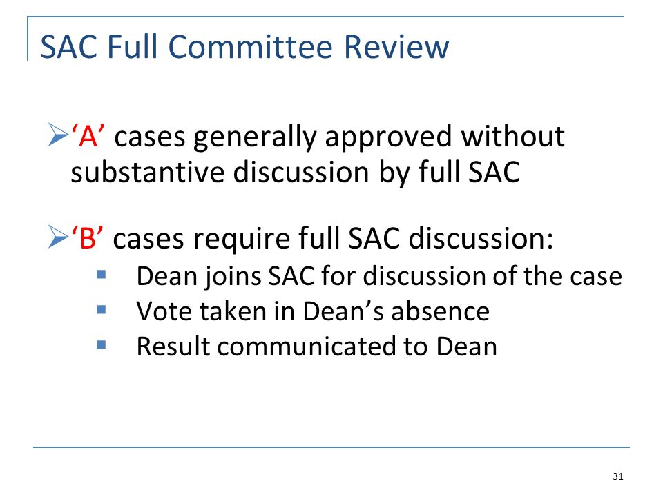 SAC Full Committee Review A cases generally approved without substantive discussion by full SAC B cases require full SAC discussion: Dean joins SAC for discussion of the case Vote taken in Deans absence Result communicated to Dean 31