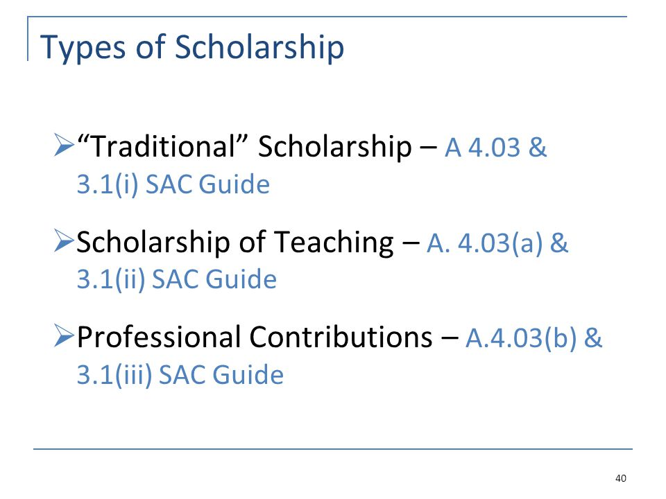 Types of Scholarship Traditional Scholarship – A 4.03 & 3.1(i) SAC Guide Scholarship of Teaching – A.