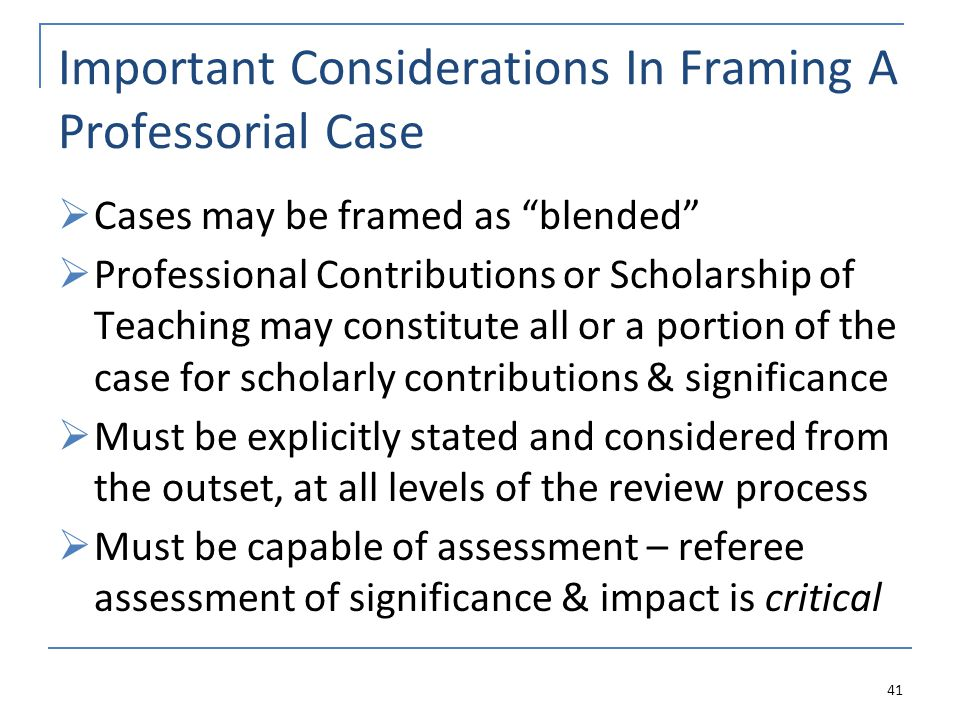 Important Considerations In Framing A Professorial Case Cases may be framed as blended Professional Contributions or Scholarship of Teaching may constitute all or a portion of the case for scholarly contributions & significance Must be explicitly stated and considered from the outset, at all levels of the review process Must be capable of assessment – referee assessment of significance & impact is critical 41