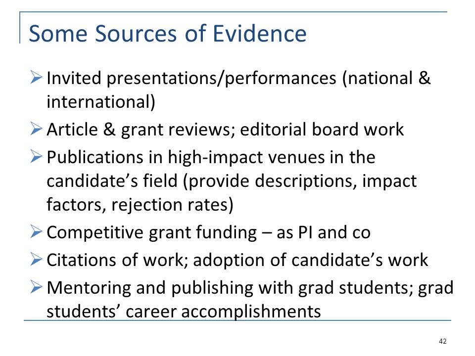 Some Sources of Evidence Invited presentations/performances (national & international) Article & grant reviews; editorial board work Publications in high-impact venues in the candidates field (provide descriptions, impact factors, rejection rates) Competitive grant funding – as PI and co Citations of work; adoption of candidates work Mentoring and publishing with grad students; grad students career accomplishments 42