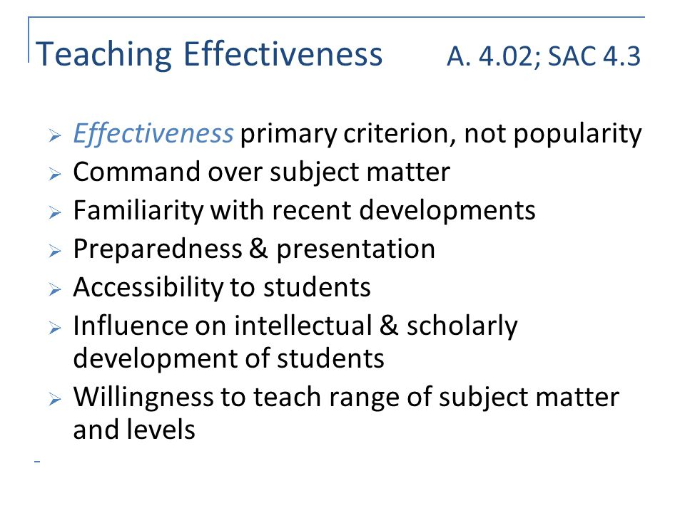 Teaching Effectiveness A. 4.02; SAC 4.3 Effectiveness primary criterion, not popularity Command over subject matter Familiarity with recent developmen
