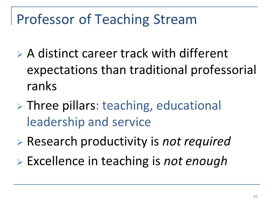 Professor of Teaching Stream A distinct career track with different expectations than traditional professorial ranks Three pillars: teaching, educational leadership and service Research productivity is not required Excellence in teaching is not enough 49