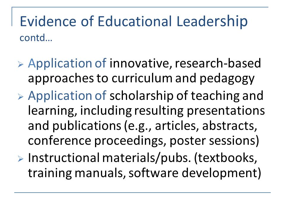 Evidence of Educational Leade rship contd… Application of innovative, research-based approaches to curriculum and pedagogy Application of scholarship of teaching and learning, including resulting presentations and publications (e.g., articles, abstracts, conference proceedings, poster sessions) Instructional materials/pubs.