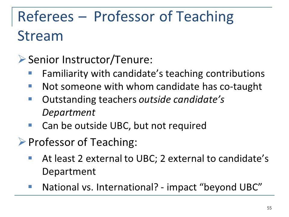 Referees – Professor of Teaching Stream Senior Instructor/Tenure: Familiarity with candidates teaching contributions Not someone with whom candidate has co-taught Outstanding teachers outside candidates Department Can be outside UBC, but not required Professor of Teaching: At least 2 external to UBC; 2 external to candidates Department National vs.