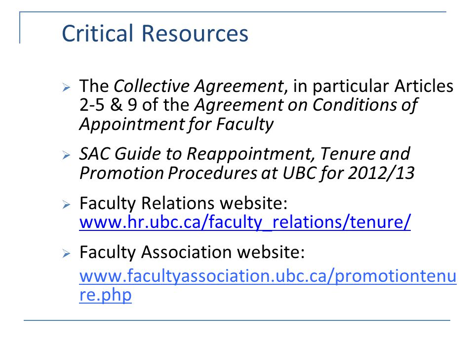Critical Resources The Collective Agreement, in particular Articles 2-5 & 9 of the Agreement on Conditions of Appointment for Faculty SAC Guide to Reappointment, Tenure and Promotion Procedures at UBC for 2012/13 Faculty Relations website: www.hr.ubc.ca/faculty_relations/tenure/ www.hr.ubc.ca/faculty_relations/tenure/ Faculty Association website: www.facultyassociation.ubc.ca/promotiontenu re.php