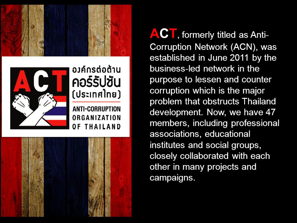 ACT, formerly titled as Anti- Corruption Network (ACN), was established in June 2011 by the business-led network in the purpose to lessen and counter corruption which is the major problem that obstructs Thailand development.