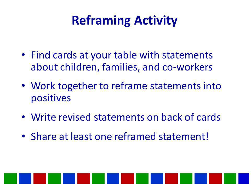 Reframing Activity Find cards at your table with statements about children, families, and co-workers Work together to reframe statements into positives Write revised statements on back of cards Share at least one reframed statement!