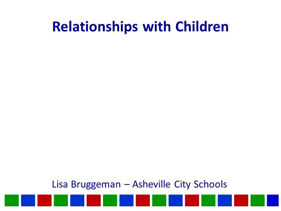 Relationships with Children Lisa Bruggeman – Asheville City Schools