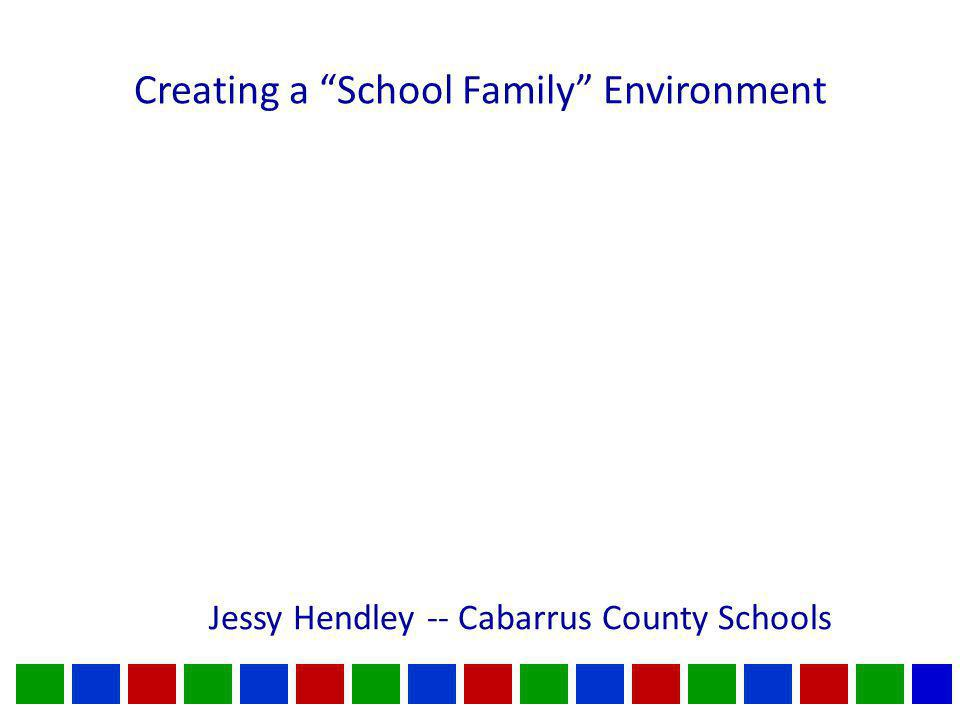 Creating a School Family Environment Jessy Hendley -- Cabarrus County Schools