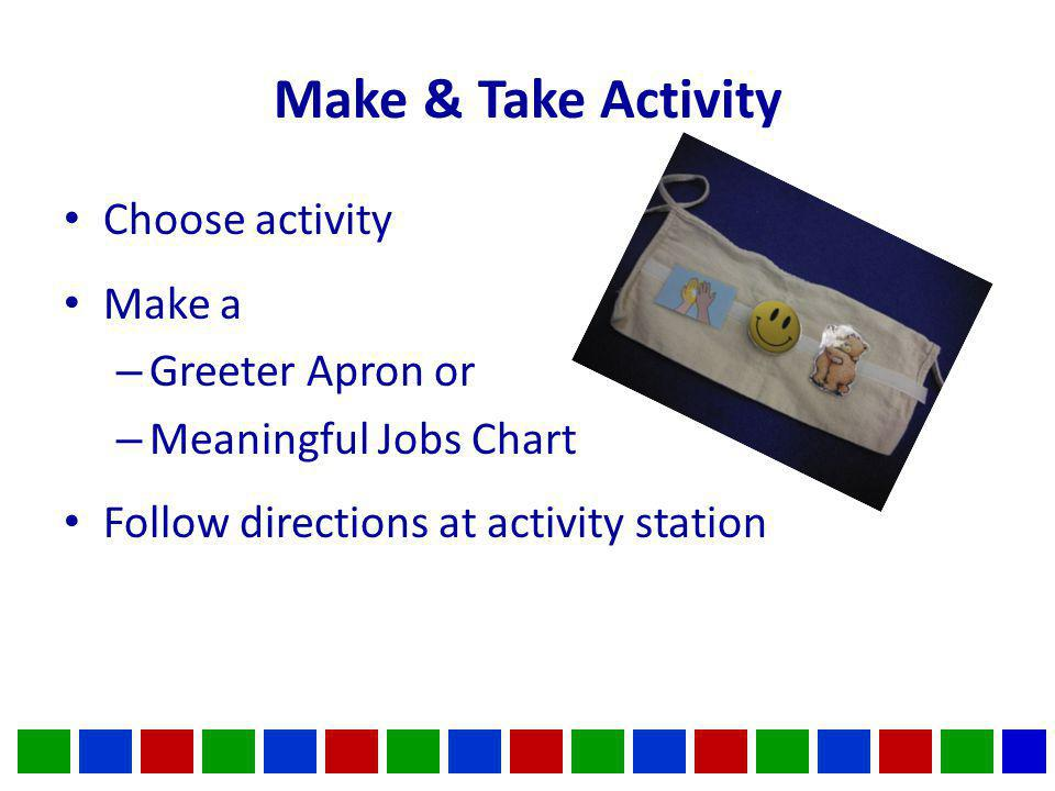 Make & Take Activity Choose activity Make a – Greeter Apron or – Meaningful Jobs Chart Follow directions at activity station