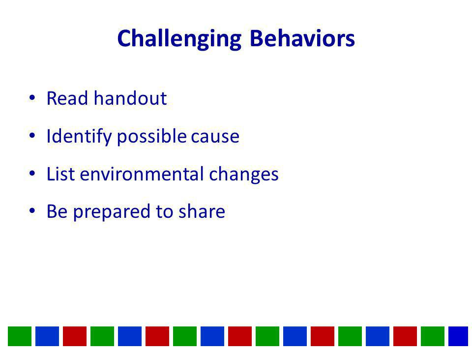 Challenging Behaviors Read handout Identify possible cause List environmental changes Be prepared to share
