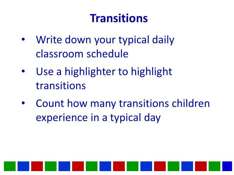 Transitions Write down your typical daily classroom schedule Use a highlighter to highlight transitions Count how many transitions children experience in a typical day