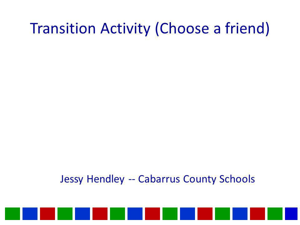 Transition Activity (Choose a friend) Jessy Hendley -- Cabarrus County Schools