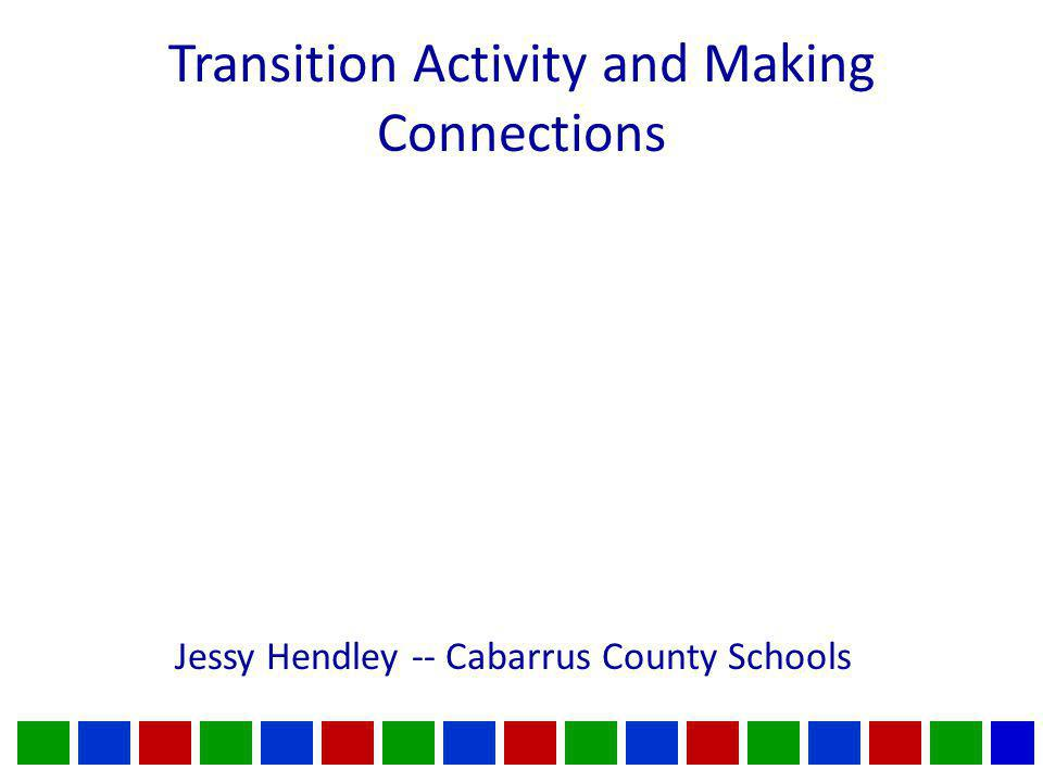 Transition Activity and Making Connections Jessy Hendley -- Cabarrus County Schools