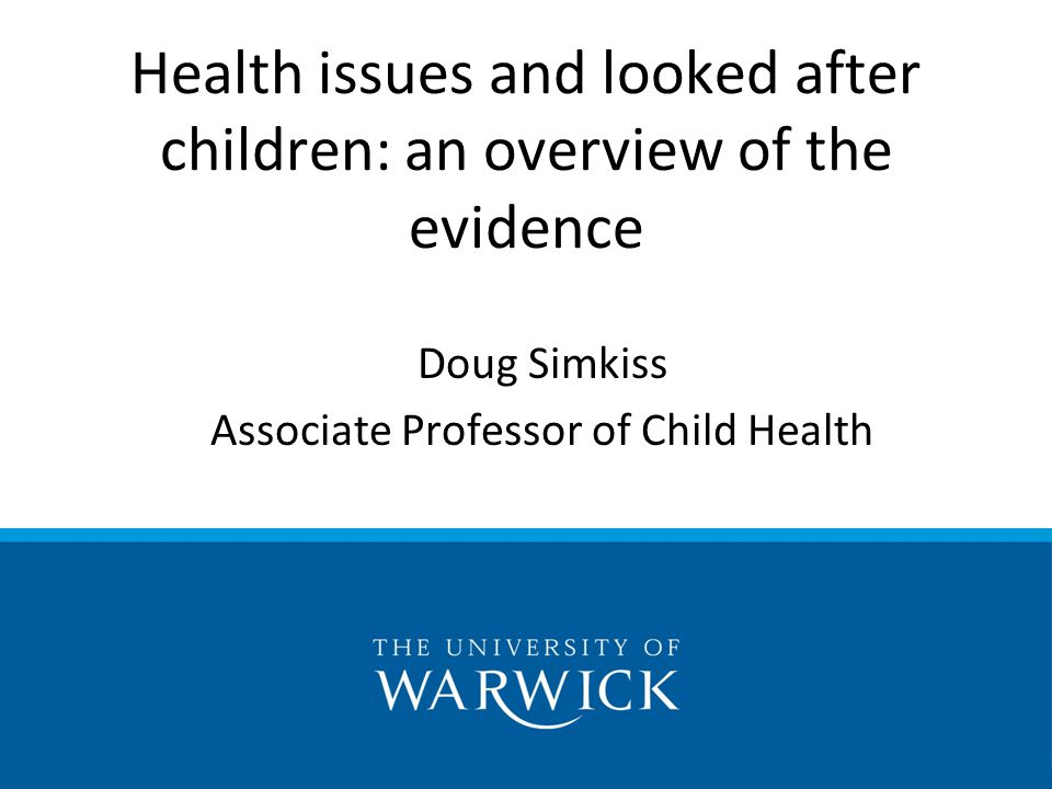 Doug Simkiss Associate Professor of Child Health Health issues and looked after children: an overview of the evidence