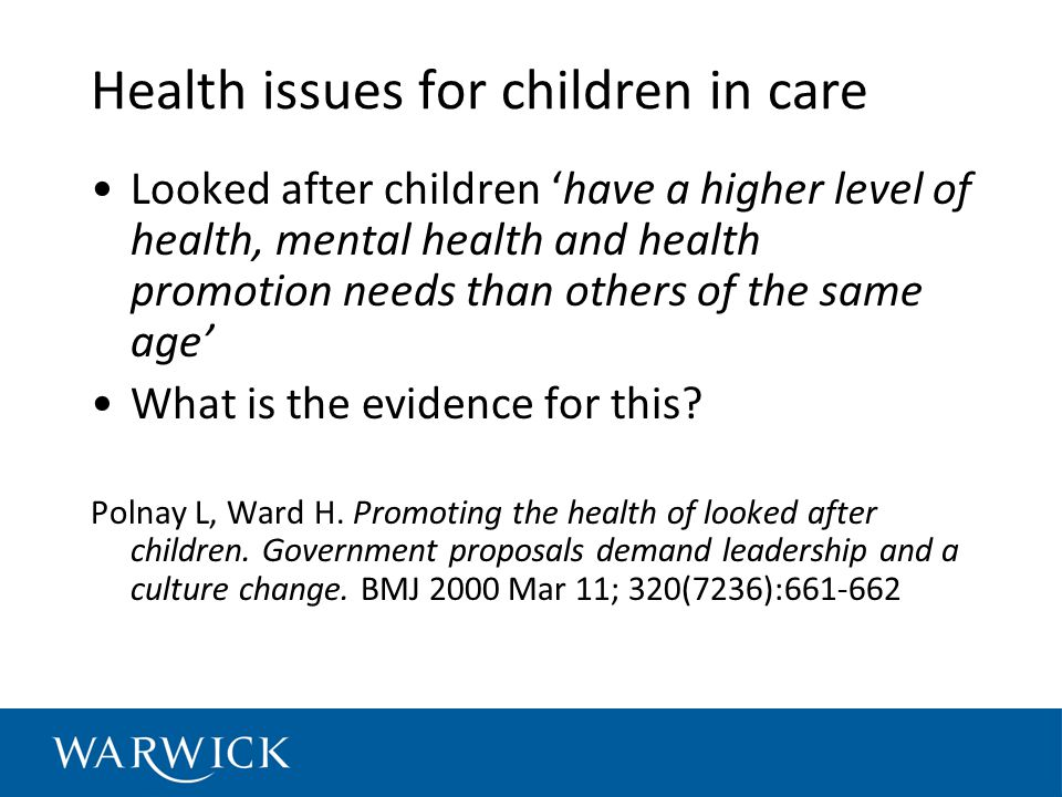Health issues for children in care Looked after children have a higher level of health, mental health and health promotion needs than others of the same age What is the evidence for this.