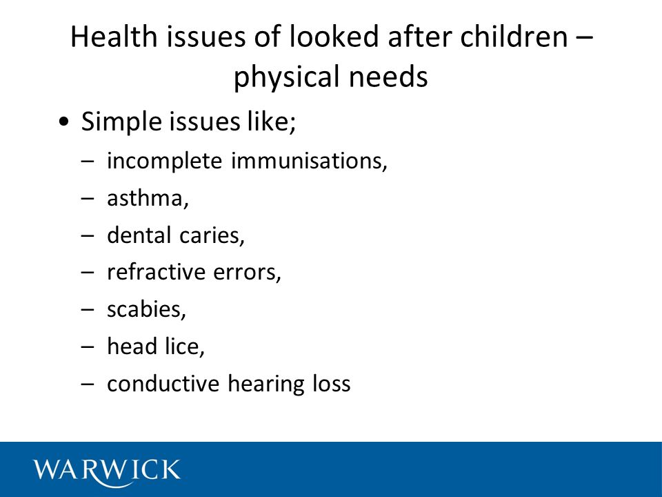 Health issues of looked after children – physical needs Simple issues like; –incomplete immunisations, –asthma, –dental caries, –refractive errors, –scabies, –head lice, –conductive hearing loss
