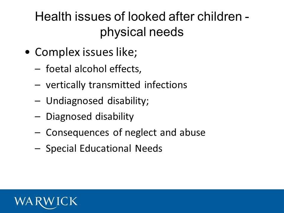 Health issues of looked after children - physical needs Complex issues like; –foetal alcohol effects, –vertically transmitted infections –Undiagnosed disability; –Diagnosed disability –Consequences of neglect and abuse –Special Educational Needs