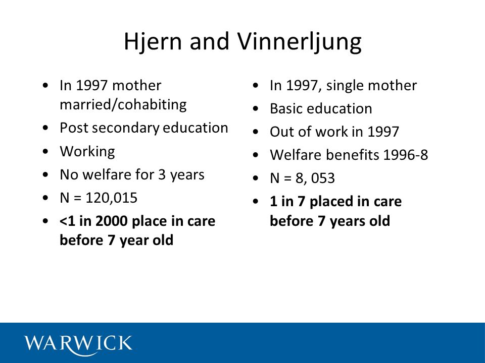 Hjern and Vinnerljung In 1997 mother married/cohabiting Post secondary education Working No welfare for 3 years N = 120,015 <1 in 2000 place in care before 7 year old In 1997, single mother Basic education Out of work in 1997 Welfare benefits 1996-8 N = 8, 053 1 in 7 placed in care before 7 years old
