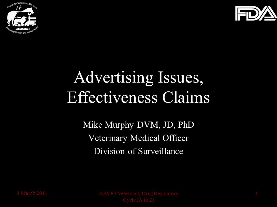 1AAVPT Veterinary Drug Regulatory Cycle (A to Z) 3 March 2011 Mike Murphy DVM, JD, PhD Veterinary Medical Officer Division of Surveillance Advertising Issues, Effectiveness Claims
