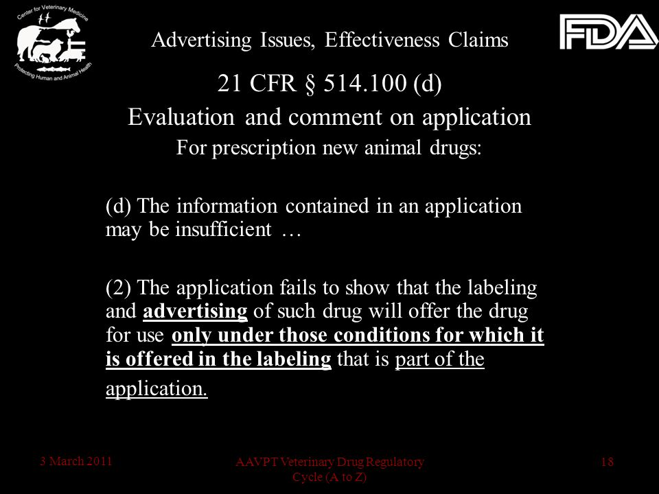18AAVPT Veterinary Drug Regulatory Cycle (A to Z) 3 March 2011 21 CFR § 514.100 (d) Evaluation and comment on application For prescription new animal drugs: (d) The information contained in an application may be insufficient … (2) The application fails to show that the labeling and advertising of such drug will offer the drug for use only under those conditions for which it is offered in the labeling that is part of the application.
