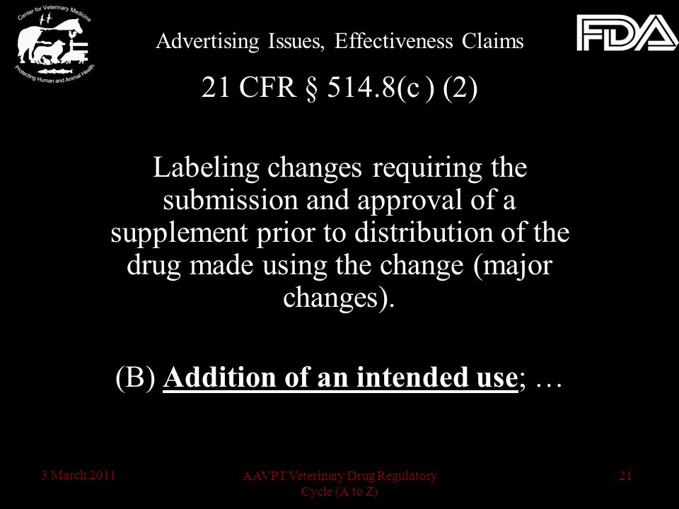 21AAVPT Veterinary Drug Regulatory Cycle (A to Z) 3 March 2011 21 CFR § 514.8(c ) (2) Labeling changes requiring the submission and approval of a supplement prior to distribution of the drug made using the change (major changes).