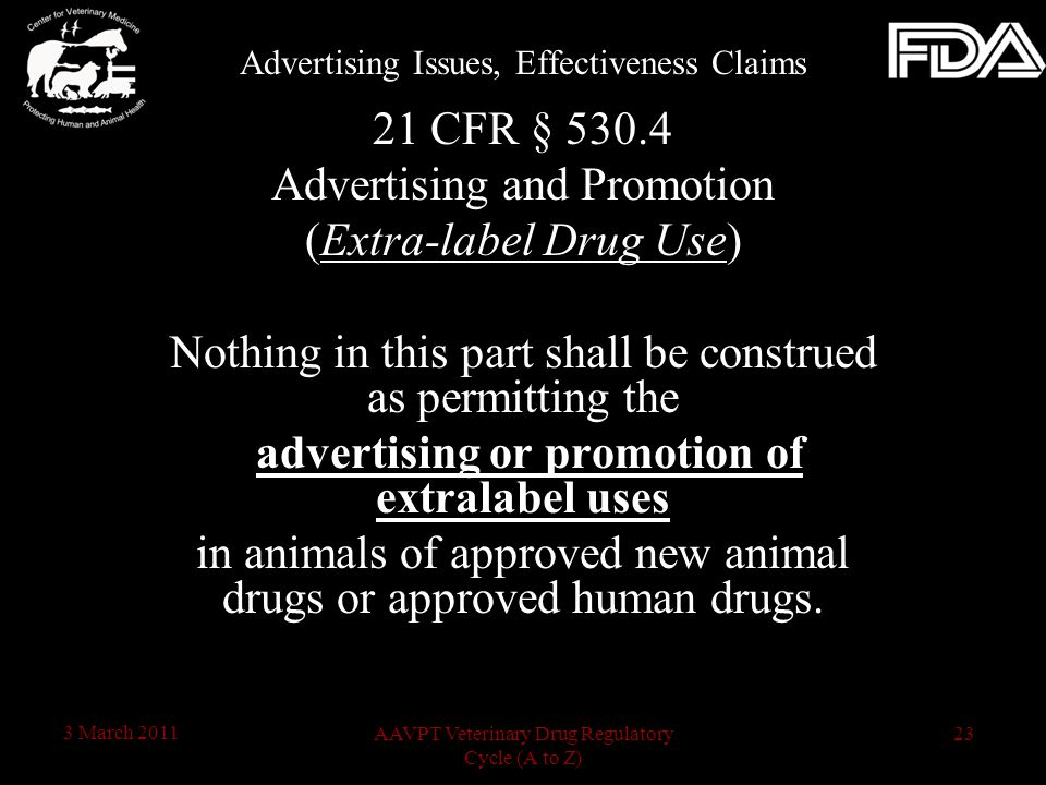 23AAVPT Veterinary Drug Regulatory Cycle (A to Z) 3 March 2011 21 CFR § 530.4 Advertising and Promotion (Extra-label Drug Use) Nothing in this part shall be construed as permitting the advertising or promotion of extralabel uses in animals of approved new animal drugs or approved human drugs.