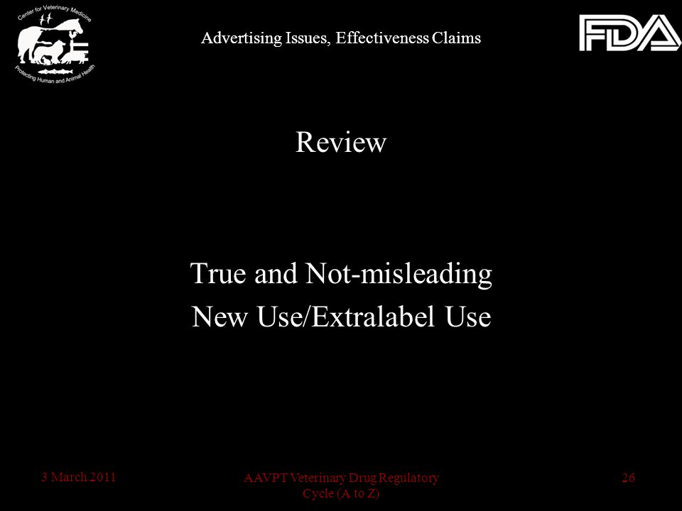 26AAVPT Veterinary Drug Regulatory Cycle (A to Z) 3 March 2011 Review True and Not-misleading New Use/Extralabel Use Advertising Issues, Effectiveness Claims