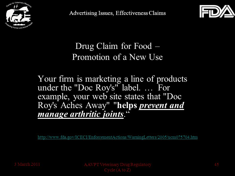 45AAVPT Veterinary Drug Regulatory Cycle (A to Z) 3 March 2011 Drug Claim for Food – Promotion of a New Use Your firm is marketing a line of products under the Doc Roy s label.