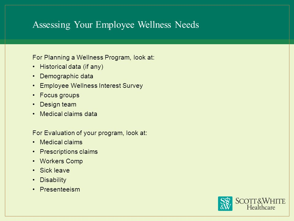 Assessing Your Employee Wellness Needs For Planning a Wellness Program, look at: Historical data (if any) Demographic data Employee Wellness Interest