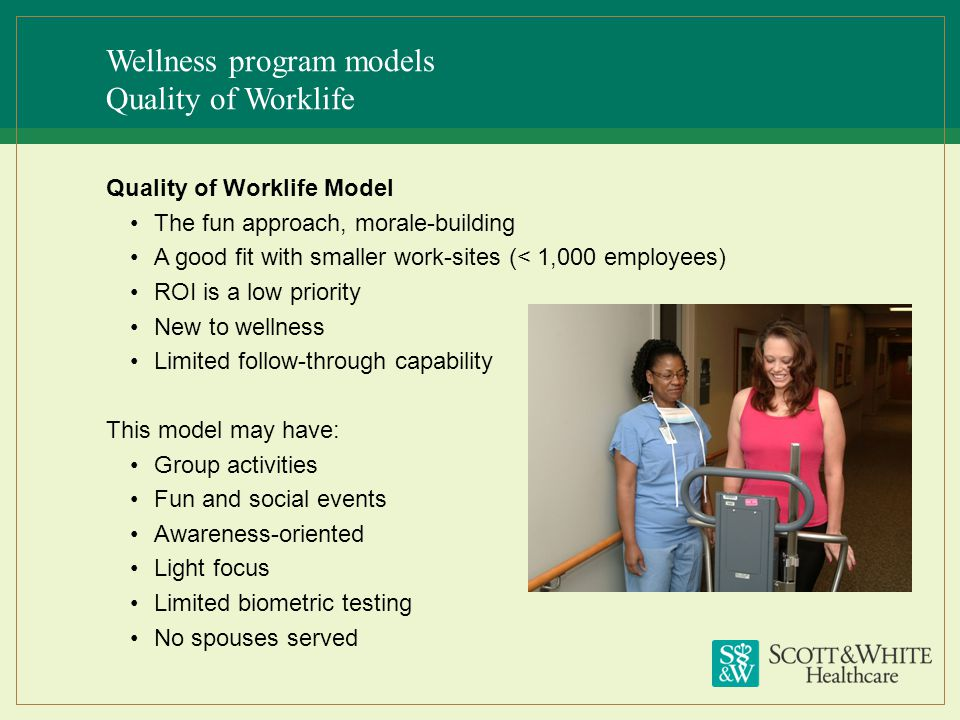Wellness program models Quality of Worklife Quality of Worklife Model The fun approach, morale-building A good fit with smaller work-sites (< 1,000 em