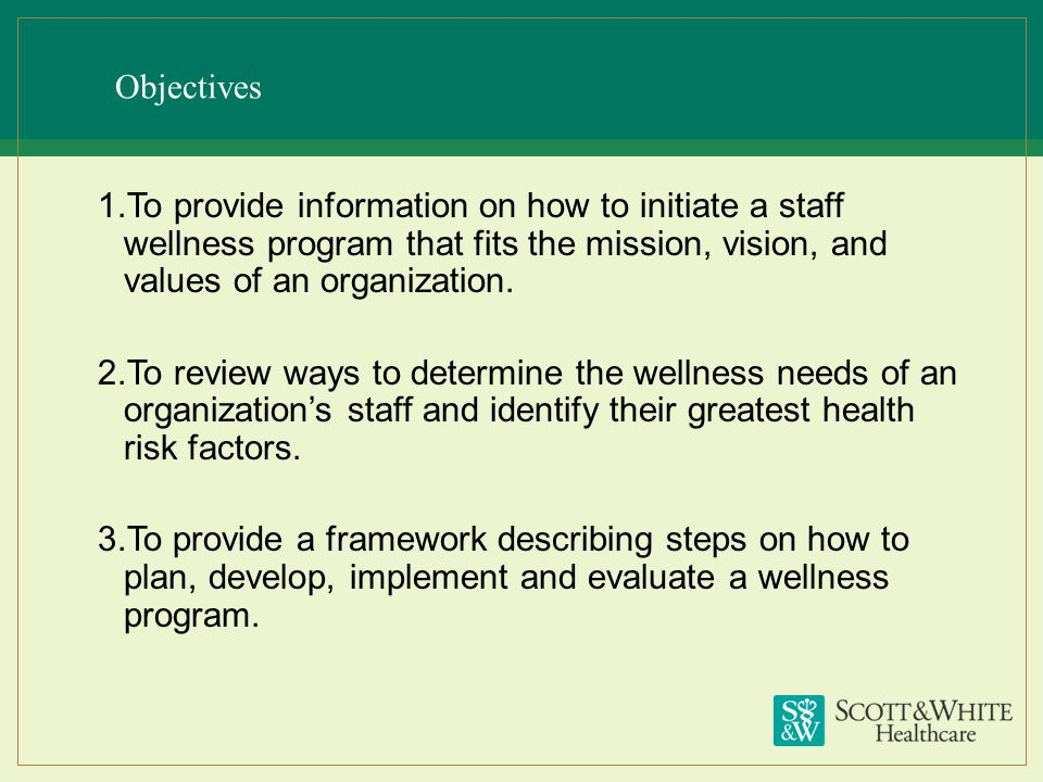 Objectives 1.To provide information on how to initiate a staff wellness program that fits the mission, vision, and values of an organization. 2.To rev