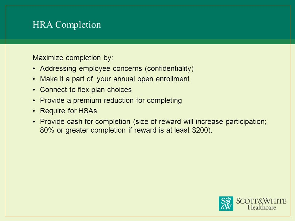 HRA Completion Maximize completion by: Addressing employee concerns (confidentiality) Make it a part of your annual open enrollment Connect to flex pl