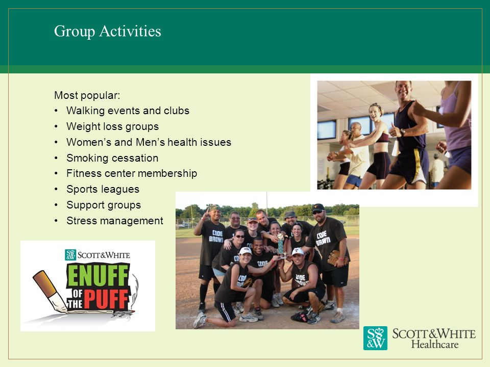 Group Activities Most popular: Walking events and clubs Weight loss groups Womens and Mens health issues Smoking cessation Fitness center membership S