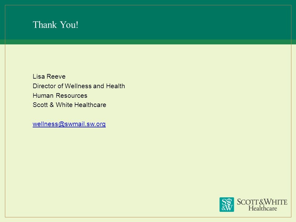 Thank You! Lisa Reeve Director of Wellness and Health Human Resources Scott & White Healthcare wellness@swmail.sw.org