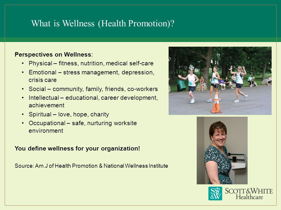What is Wellness (Health Promotion)? Perspectives on Wellness: Physical – fitness, nutrition, medical self-care Emotional – stress management, depress