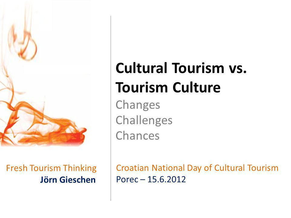 Fresh Tourism Thinking Cultural Tourism vs. Tourism Culture Changes Challenges Chances Jörn Gieschen Croatian National Day of Cultural Tourism Porec –