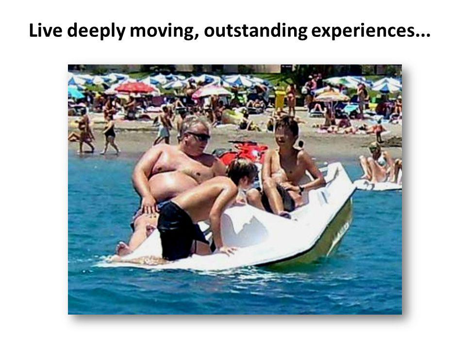 Live deeply moving, outstanding experiences...
