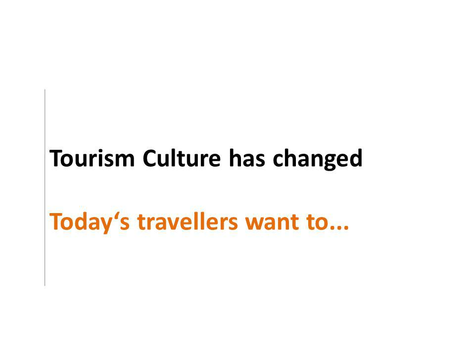 Tourism Culture has changed Todays travellers want to...